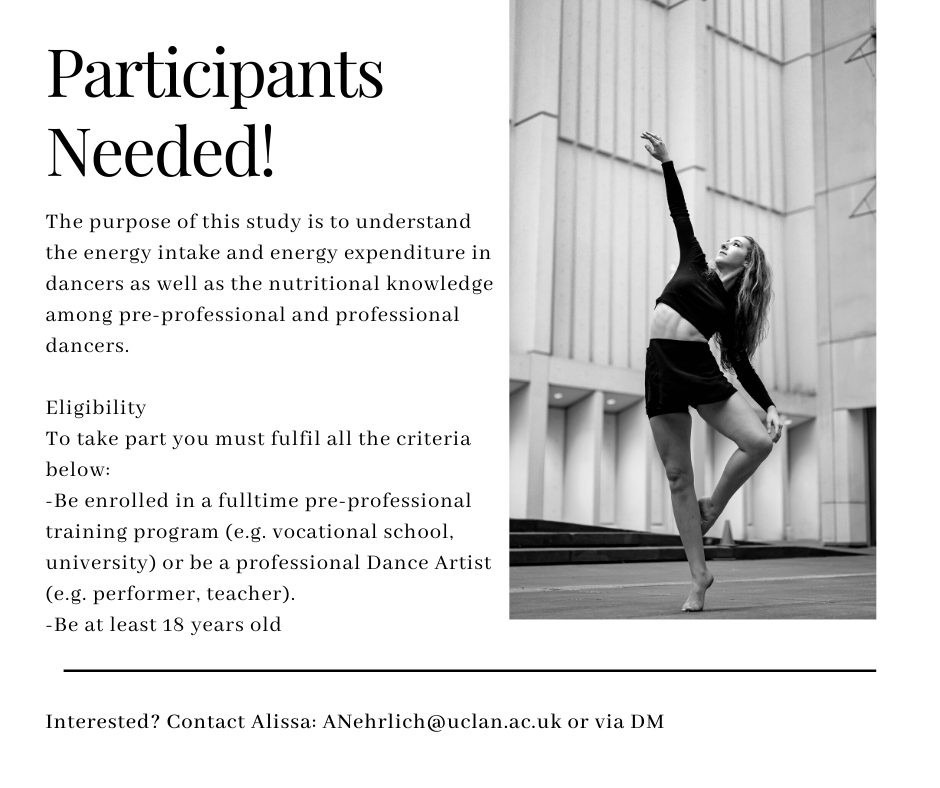 Participants Needed! The purpose of this study is to understand the energy intake and energy expenditure in dancers as well as the nutritional knowledge among pre-professional and professional dancers. Eligibility To take part you must fulfil all the criteria below: -Be enrolled in a fulltime pre-professional training program (e.g. vocational school, university) or be a professional Dance Artist (e.g. performer, teacher). -Be at least 18 years old  Interested? Contact Alissa: anehrlich@uclan.ac.uk or via DM